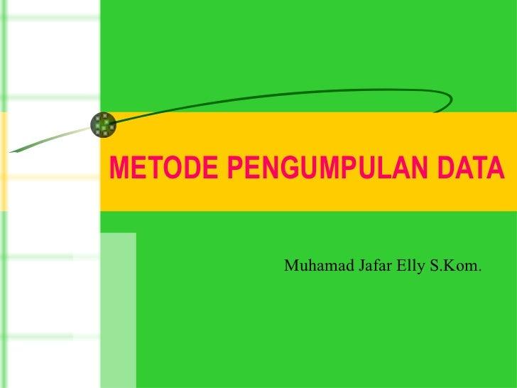 METODE PENGUMPULAN DATA  Muhamad Jafar Elly S.Kom.
