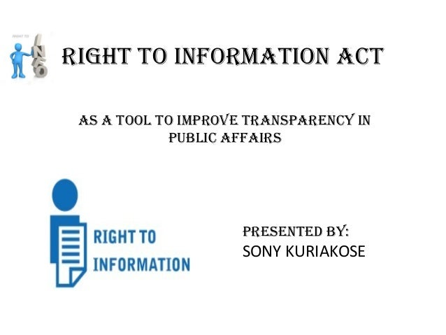 As A tool to improve trAnspArency in public AffAirs right to informAtion Act presented by: SONY KURIAKOSE