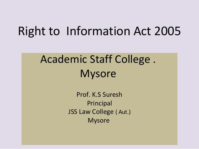 Right to Information Act 2005 Academic Staff College . Mysore Prof. K.S Suresh Principal JSS Law College ( Aut.) Mysore
