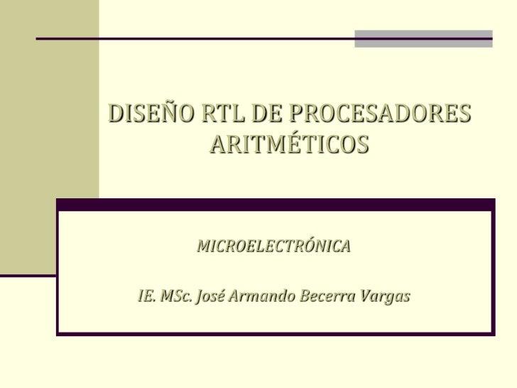 DISEÑO RTL DE PROCESADORESARITMÉTICOS<br />MICROELECTRÓNICA<br />IE. MSc. José Armando Becerra Vargas<br />