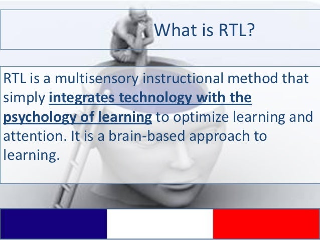 What is RTL?RTL is a multisensory instructional method thatsimply integrates technology with thepsychology of learning to ...