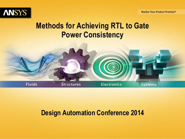 6/23/2014 © 2014 ANSYS, Inc. 1  Methods for Achieving RTL to Gate  Power Consistency  Design Automation Conference 2014