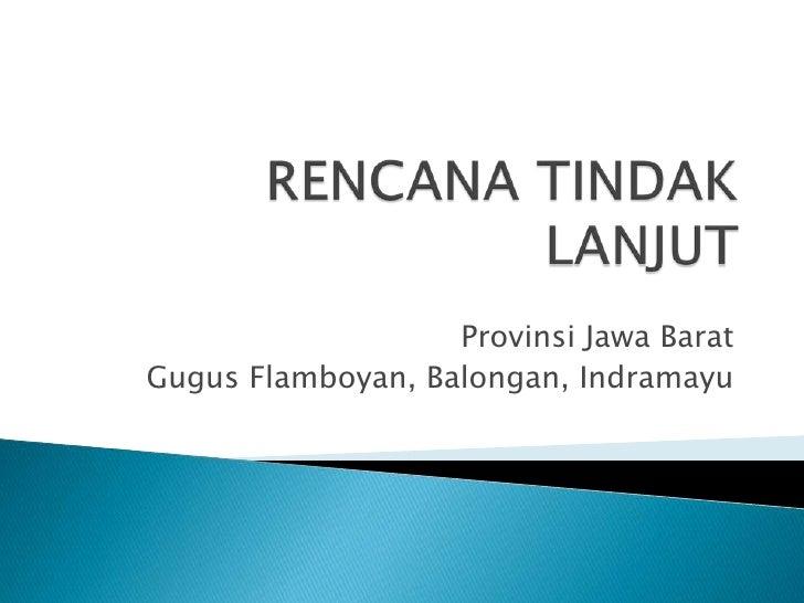 RENCANA TINDAK LANJUT<br />Provinsi Jawa Barat<br />Gugus Flamboyan, Balongan, Indramayu<br />