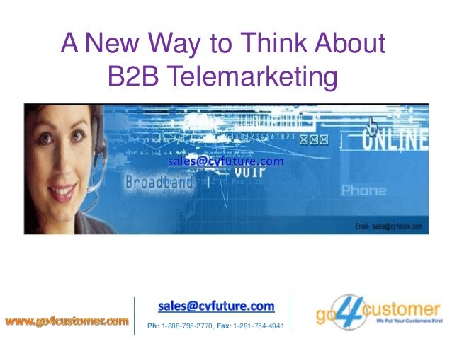 A New Way to Think About B2B Telemarketing Ph: 1-888-795-2770, Fax: 1-281-754- 4941 Ph: 1-888-795-2770, Fax: 1-281-754-4941