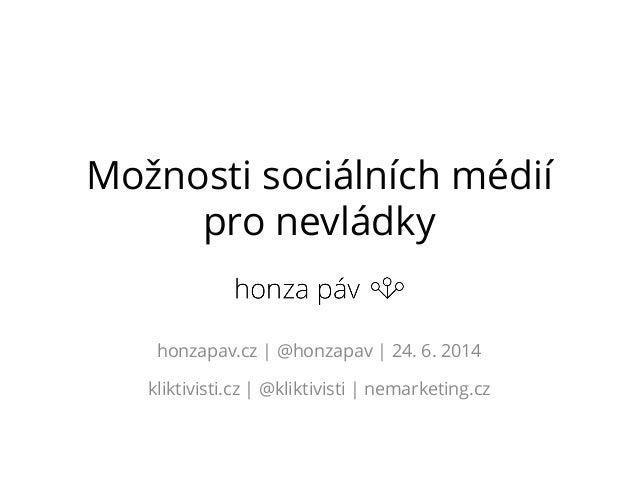 Možnosti sociálních médií pro nevládky honzapav.cz | @honzapav | 24. 6. 2014 kliktivisti.cz | @kliktivisti | nemarketing.cz