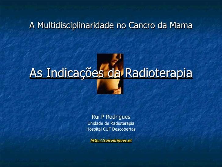 A Multidisciplinaridade no Cancro da Mama As Indicações da Radioterapia Rui P Rodrigues Unidade de Radioterapia Hospital C...