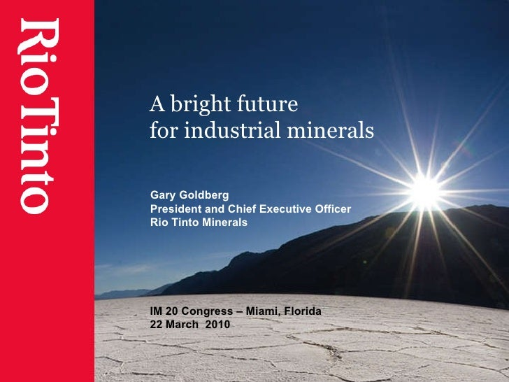 A bright future  for industrial minerals Gary Goldberg President and Chief Executive Officer Rio Tinto Minerals IM 20 Cong...