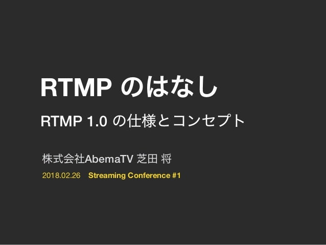 2018.02.26 RTMP Streaming Conference #1 AbemaTV RTMP 1.0