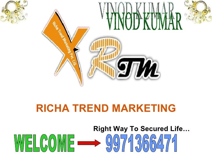 RICHA TREND MARKETING Right Way To Secured Life… 9971366471 WELCOME VINOD KUMAR