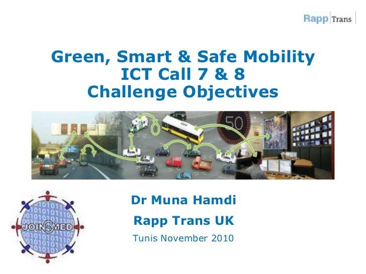 Green, Smart & Safe MobilityICT Call 7 & 8Challenge Objectives <br />Dr Muna Hamdi<br />Rapp Trans UK<br />Tunis November ...
