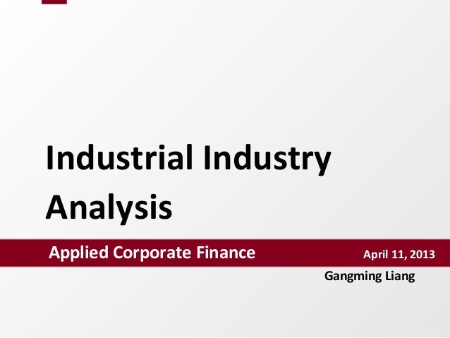 Industrial Industry AnalysisApplied Corporate Finance             April 11, 2013Gangming Liang
