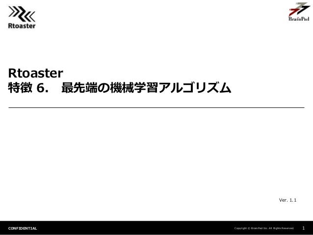 Copyright © BrainPad Inc. All Rights Reserved.CONFIDENTIAL Rtoaster 特徴 6. 最先端の機械学習アルゴリズム 1 Ver. 1.1