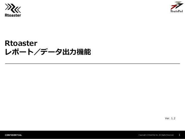 Copyright © BrainPad Inc. All Rights Reserved.CONFIDENTIAL Rtoaster レポート/データ出力機能 1 Ver. 1.2