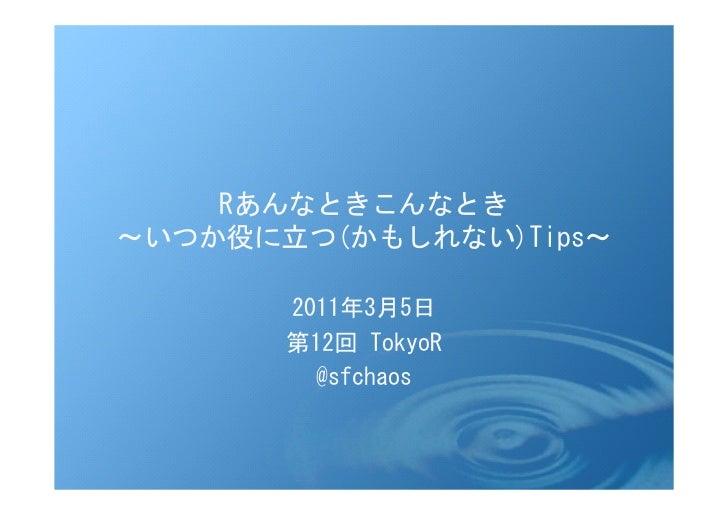 Rあんなときこんなとき~いつか役に立つ(かもしれない)Tips~       2011年3月5日       第12回 TokyoR         @sfchaos
