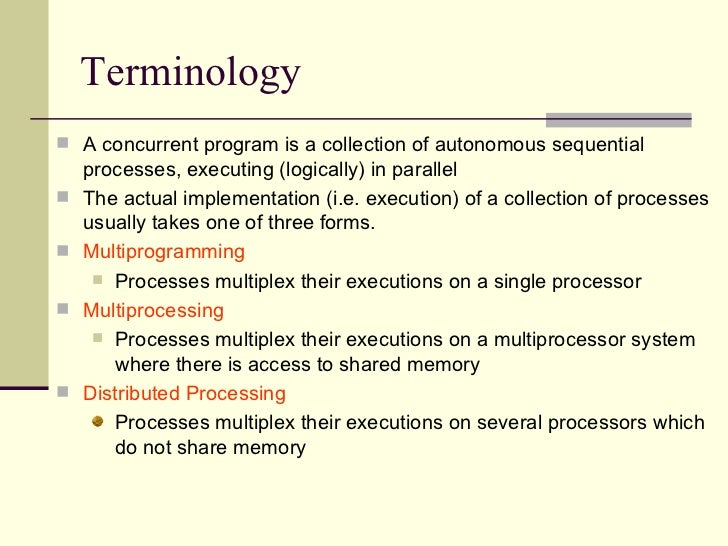 Terminology <ul><li>A concurrent program is a collection of autonomous sequential processes, executing (logically) in para...