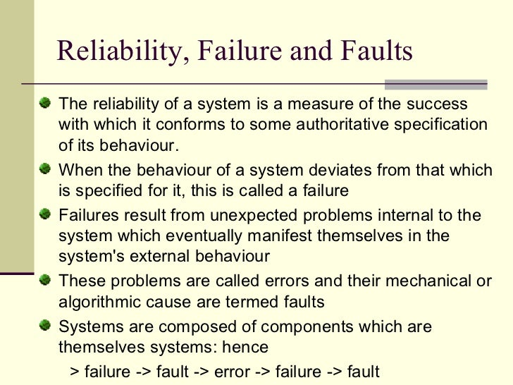 Reliability, Failure and Faults <ul><li>The reliability of a system is a measure of the success with which it conforms to ...