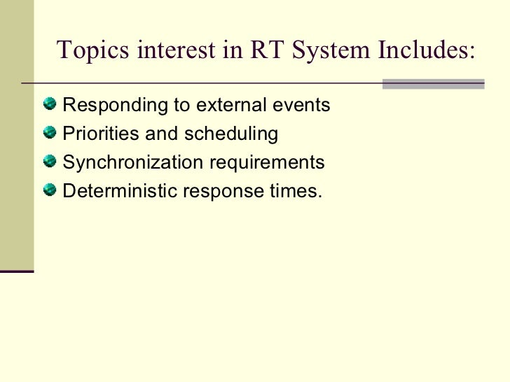 Topics interest in RT System Includes:  <ul><li>Responding to external events </li></ul><ul><li>Priorities and scheduling ...
