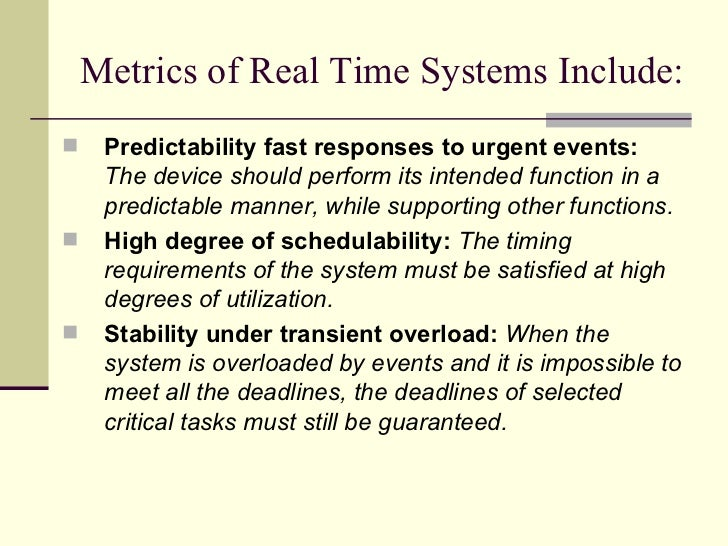 Metrics of Real Time Systems Include: <ul><li>Predictability fast responses to urgent events:   The device should perform ...