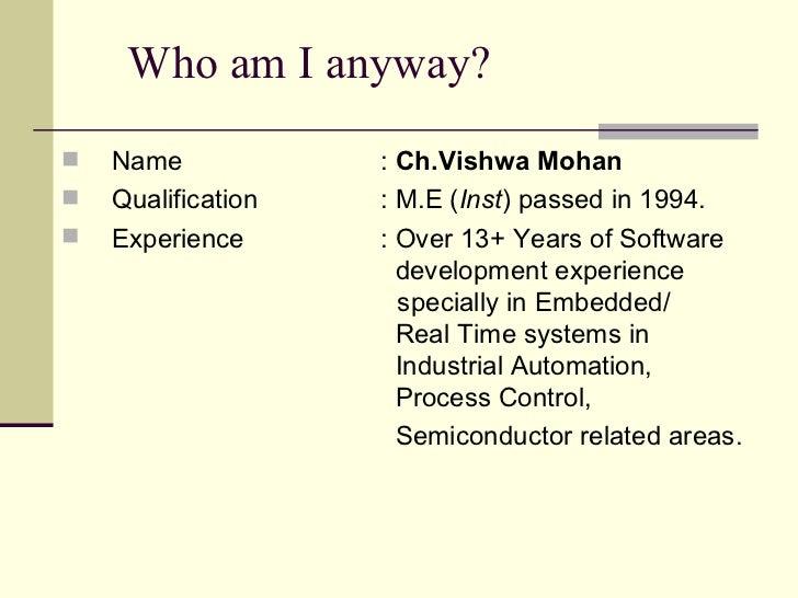 Who am I anyway?  <ul><li>Name :  Ch.Vishwa Mohan </li></ul><ul><li>Qualification : M.E ( Inst ) passed in 1994.  </li></u...