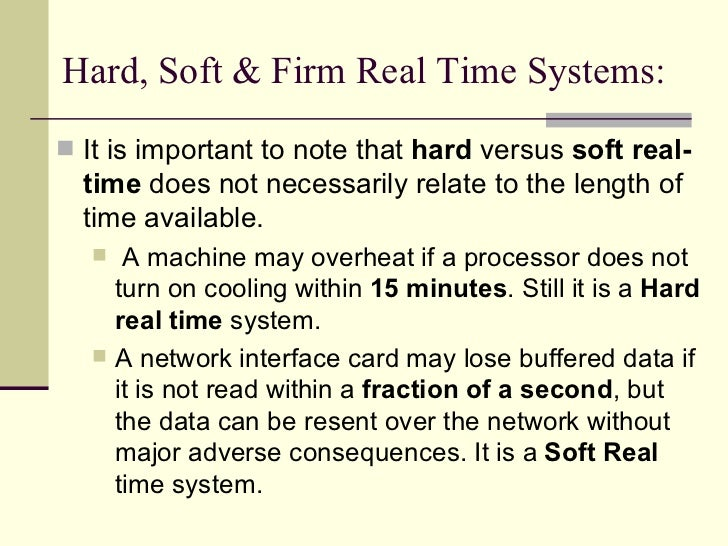 Hard, Soft & Firm Real Time Systems: <ul><li>It is important to note that  hard  versus  soft real-time  does not necessar...