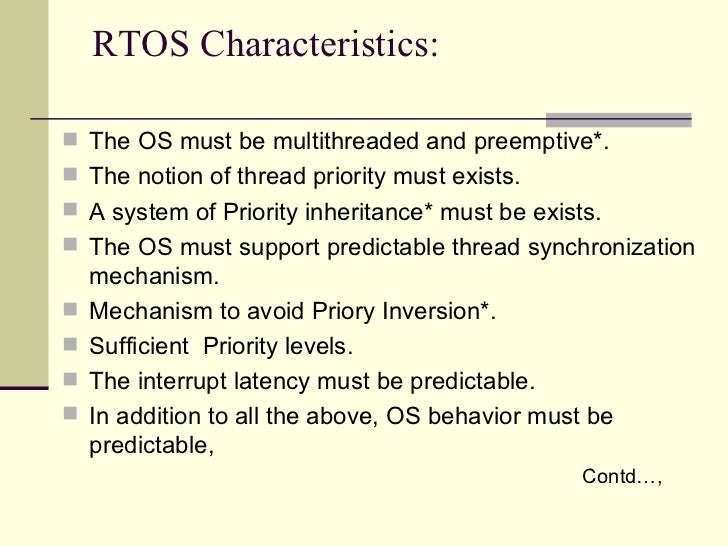 RTOS Characteristics: <ul><li>The OS must be multithreaded and preemptive*. </li></ul><ul><li>The notion of thread priorit...