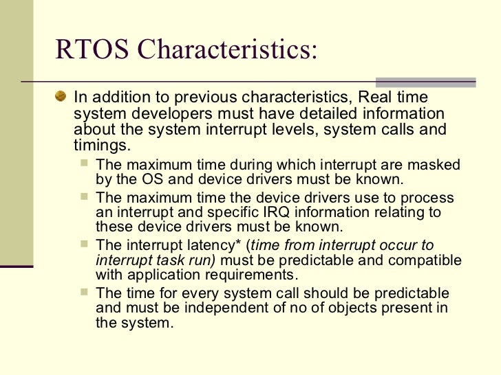 RTOS Characteristics:  <ul><li>In addition to previous characteristics, Real time system developers must have detailed inf...
