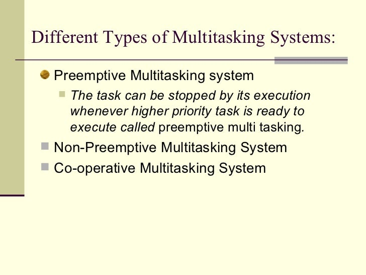 Different Types of Multitasking Systems:   <ul><li>Preemptive Multitasking system </li></ul><ul><ul><li>The task can be st...