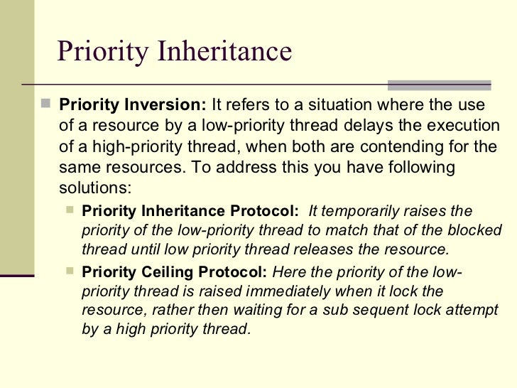 Priority Inheritance <ul><li>Priority Inversion:  It refers to a situation where the use of a resource by a low-priority t...