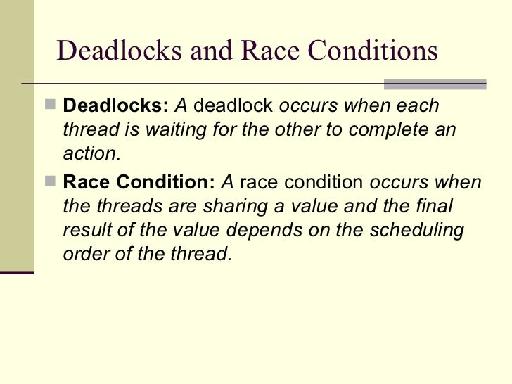 Deadlocks and Race Conditions <ul><li>Deadlocks:   A  deadlock  occurs when each thread is waiting for the other to comple...