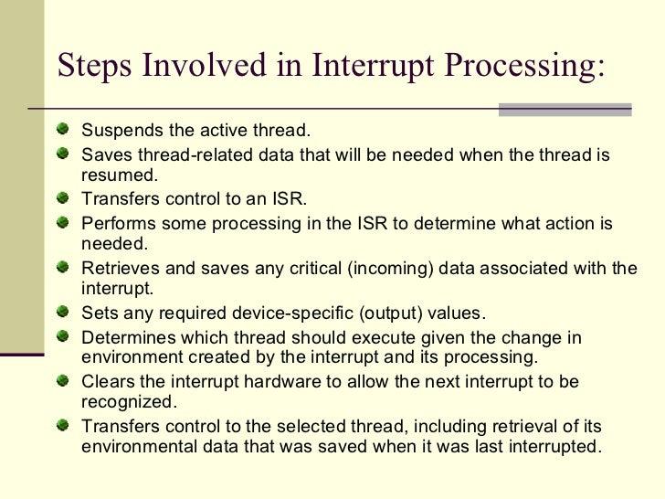 Steps Involved in Interrupt Processing: <ul><li>Suspends the active thread.  </li></ul><ul><li>Saves thread-related data t...