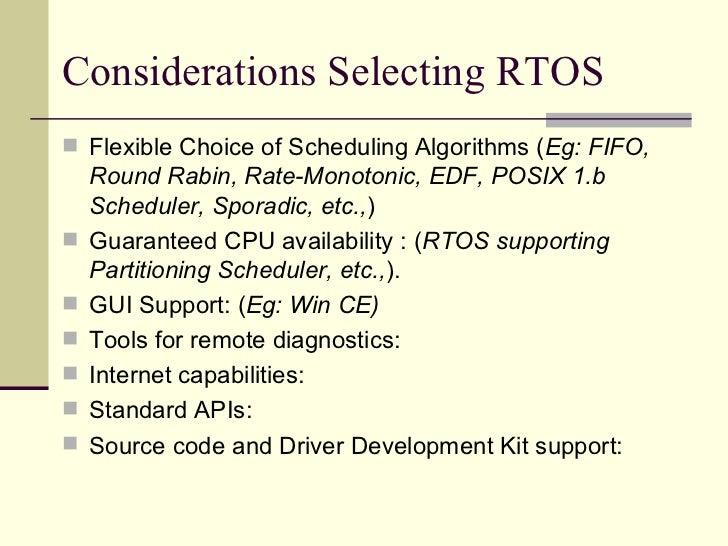 Considerations Selecting RTOS <ul><li>Flexible Choice of Scheduling Algorithms ( Eg: FIFO, Round Rabin, Rate-Monotonic, ED...