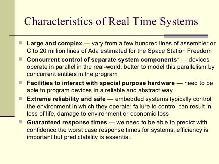 Characteristics of Real Time Systems <ul><li>Large and complex  — vary from a few hundred lines of assembler or C to 20 mi...