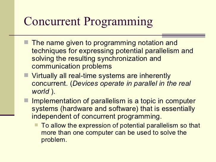 Concurrent Programming  <ul><li>The name given to programming notation and techniques for expressing potential parallelism...