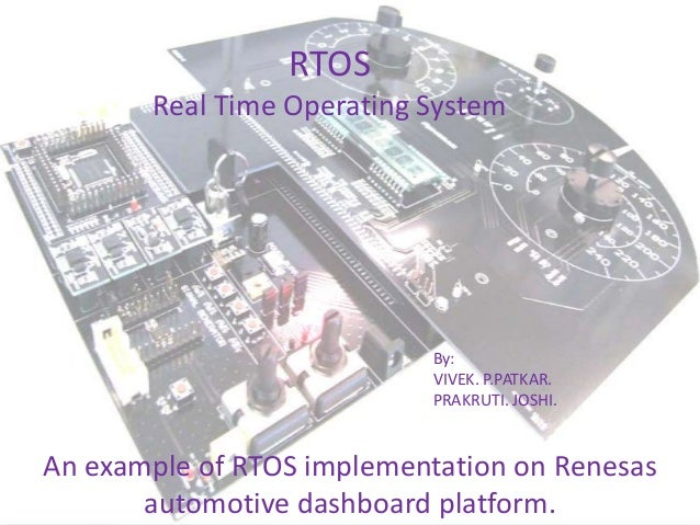 RTOS Real Time Operating System  By: VIVEK. P.PATKAR. PRAKRUTI. JOSHI.  An example of RTOS implementation on Renesas autom...