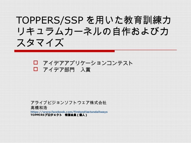 TOPPERS/SSP を用いた教育訓練カ リキュラムカーネルの自作およびカ スタマイズ アライブビジョンソフトウェア株式会社 高橋和浩 https://www.facebook.com/firstandlastandallways TOPPE...