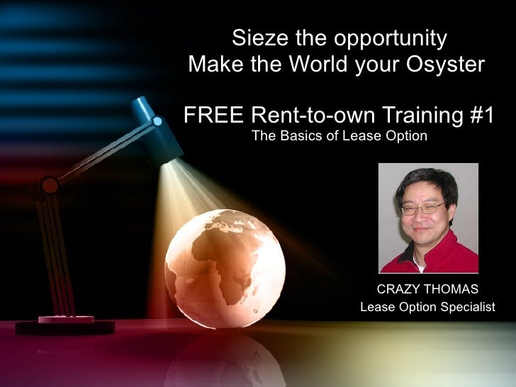 Sieze the opportunity Make the World your Osyster  FREE Rent-to-own Training #1 The Basics of Lease Option CRAZY THOMAS Le...