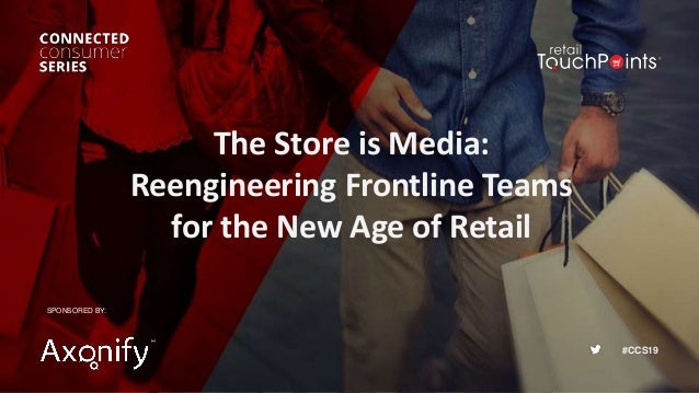 #CCS19 The Store is Media: Reengineering Frontline Teams for the New Age of Retail SPONSORED BY: