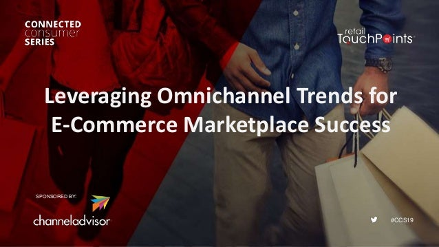 #CCS19 Leveraging Omnichannel Trends for E-Commerce Marketplace Success SPONSORED BY: