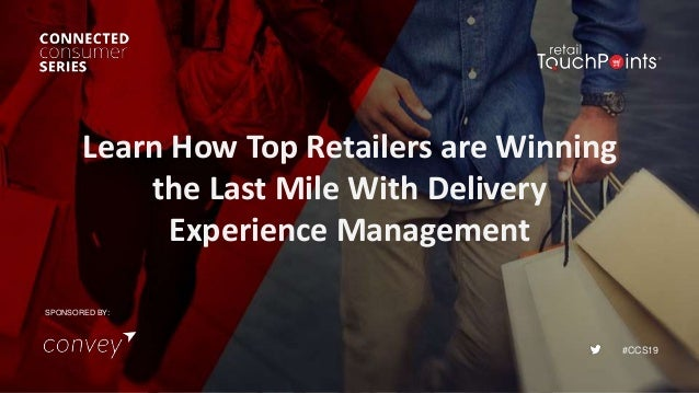 #CCS19 Learn How Top Retailers are Winning the Last Mile With Delivery Experience Management SPONSORED BY: