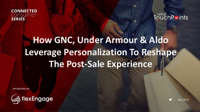 #CCS19 How GNC, Under Armour & Aldo Leverage Personalization To Reshape The Post-Sale Experience SPONSORED BY: