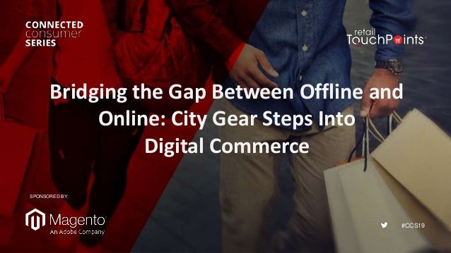 #CCS19 Bridging the Gap Between Offline and Online: City Gear Steps Into Digital Commerce SPONSORED BY: