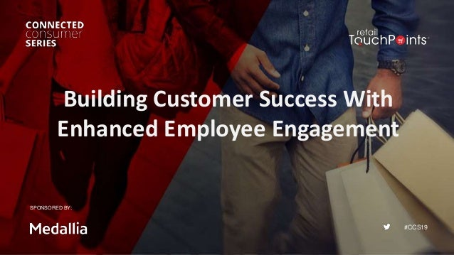 #CCS19 Building Customer Success With Enhanced Employee Engagement SPONSORED BY: