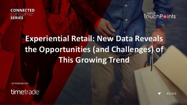 #CCS19 Experiential Retail: New Data Reveals the Opportunities (and Challenges) of This Growing Trend SPONSORED BY: