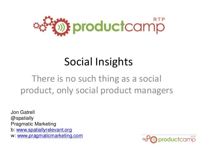 Social Insights There is no such thing as a social product, only social product managers Jon Gatrell @spatially Pragmatic ...