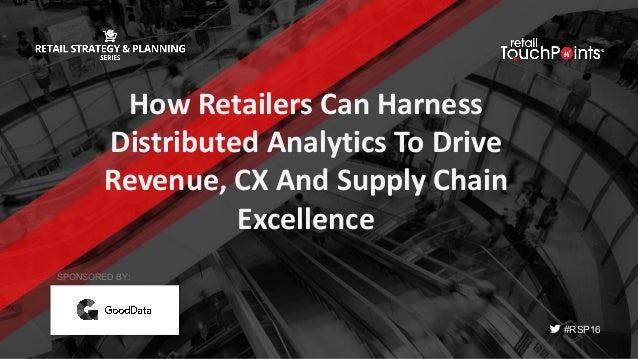 #RSP16 HowRetailersCanHarness DistributedAnalyticsToDrive Revenue,CXAndSupplyChain Excellence SPONSORED BY: