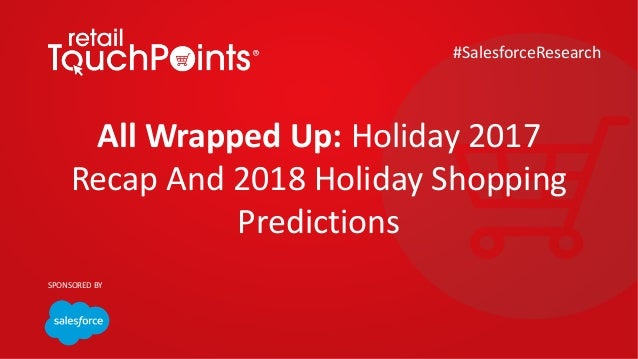 All Wrapped Up: Holiday 2017 Recap And 2018 Holiday Shopping Predictions #SalesforceResearch SPONSORED BY