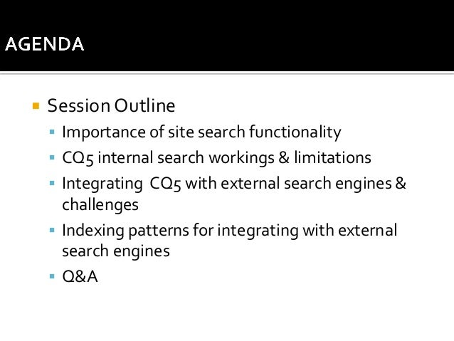   Session Outline  Importance of site search functionality  CQ5 internal search workings & limitations  Integrating CQ...