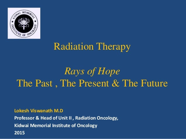 Radiation Therapy Rays of Hope The Past , The Present & The Future Lokesh Viswanath M.D Professor & Head of Unit II , Radi...