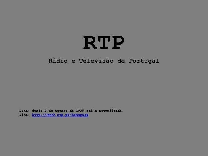 RTP             Rádio e Televisão de PortugalData: desde 4 de Agosto de 1935 até a actualidade;Site: http://www0.rtp.pt/ho...