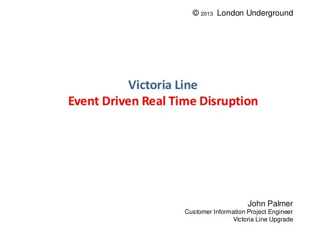 Victoria Line Event Driven Real Time Disruption John Palmer Customer Information Project Engineer Victoria Line Upgrade © ...
